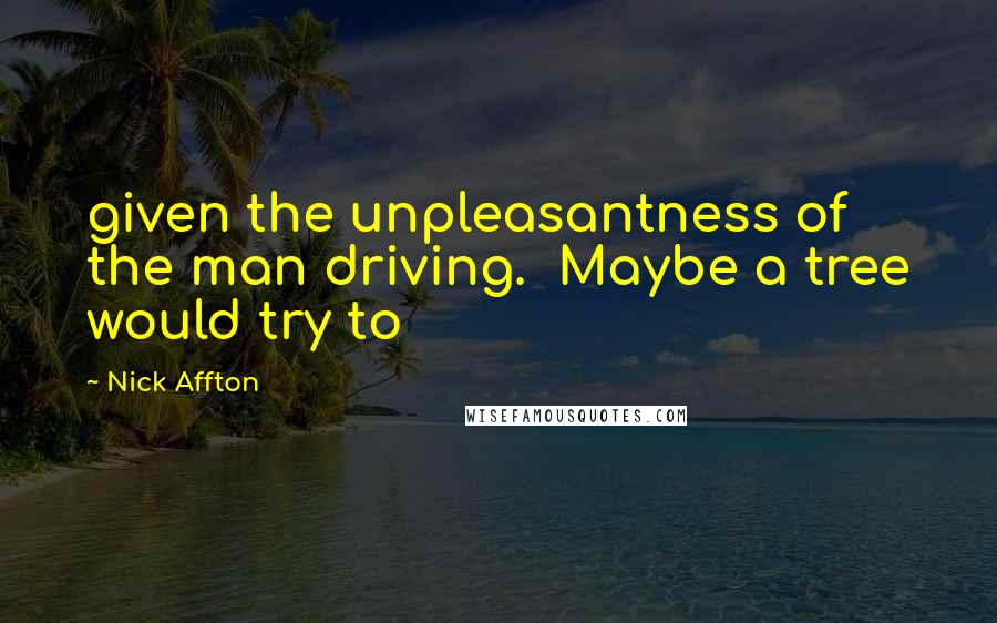 Nick Affton quotes: given the unpleasantness of the man driving. Maybe a tree would try to