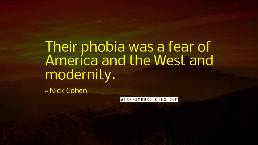 Nick Cohen quotes: Their phobia was a fear of America and the West and modernity.