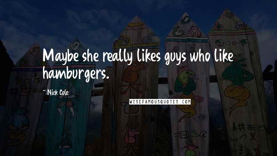 Nick Cole quotes: Maybe she really likes guys who like hamburgers.