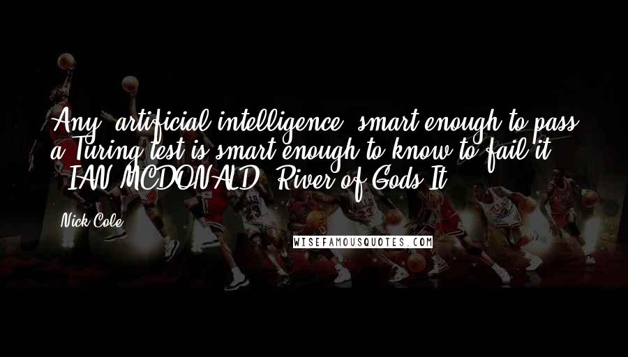 """Nick Cole quotes: Any [artificial intelligence] smart enough to pass a Turing test is smart enough to know to fail it."""" - IAN MCDONALD, River of Gods It"""