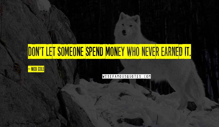 Nick Cole quotes: Don't let someone spend money who never earned it.