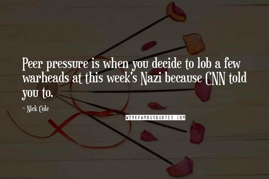Nick Cole quotes: Peer pressure is when you decide to lob a few warheads at this week's Nazi because CNN told you to.