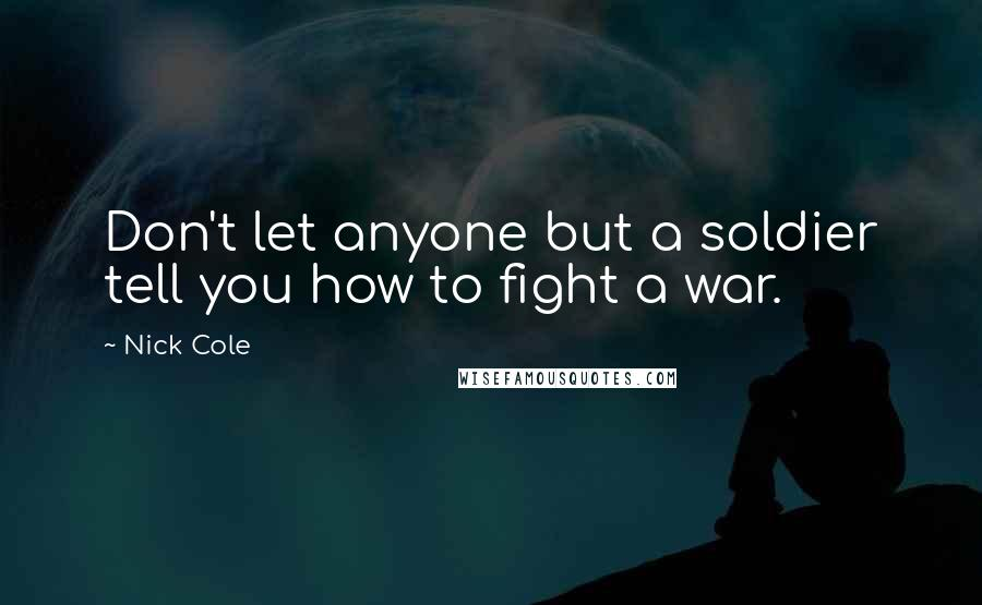 Nick Cole quotes: Don't let anyone but a soldier tell you how to fight a war.