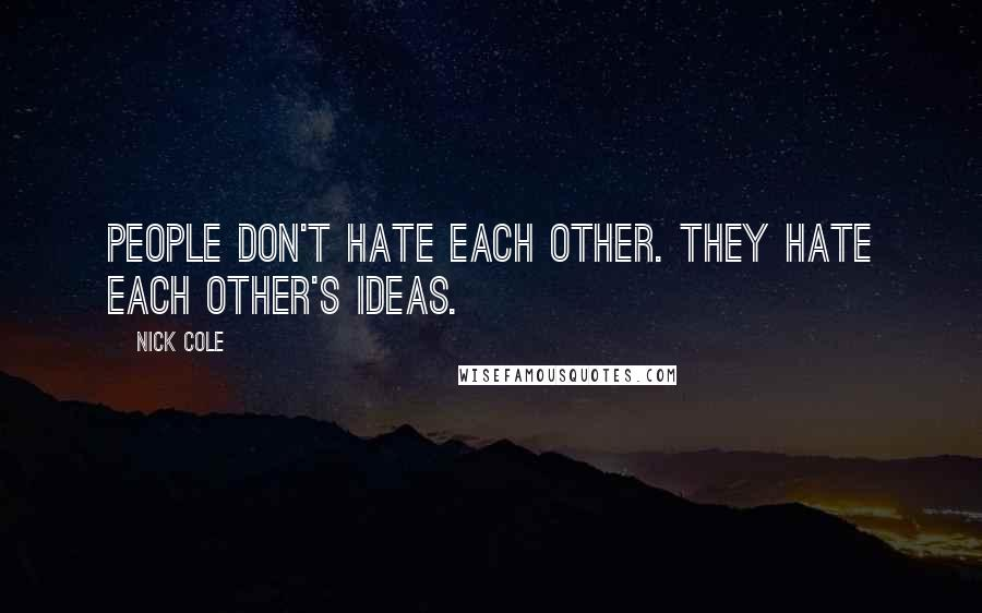 Nick Cole quotes: People don't hate each other. They hate each other's ideas.