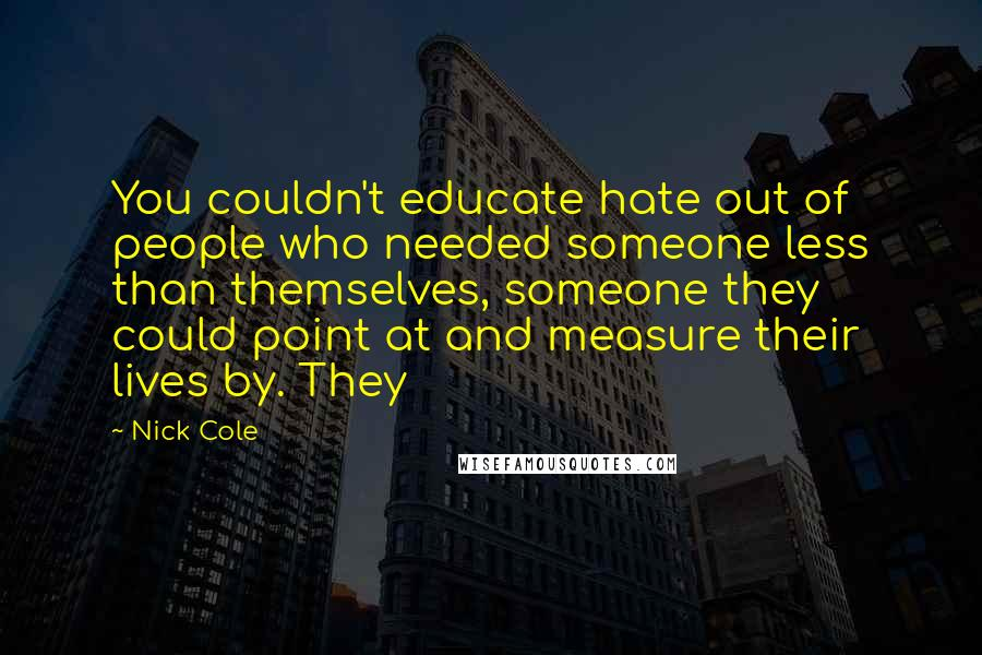 Nick Cole quotes: You couldn't educate hate out of people who needed someone less than themselves, someone they could point at and measure their lives by. They