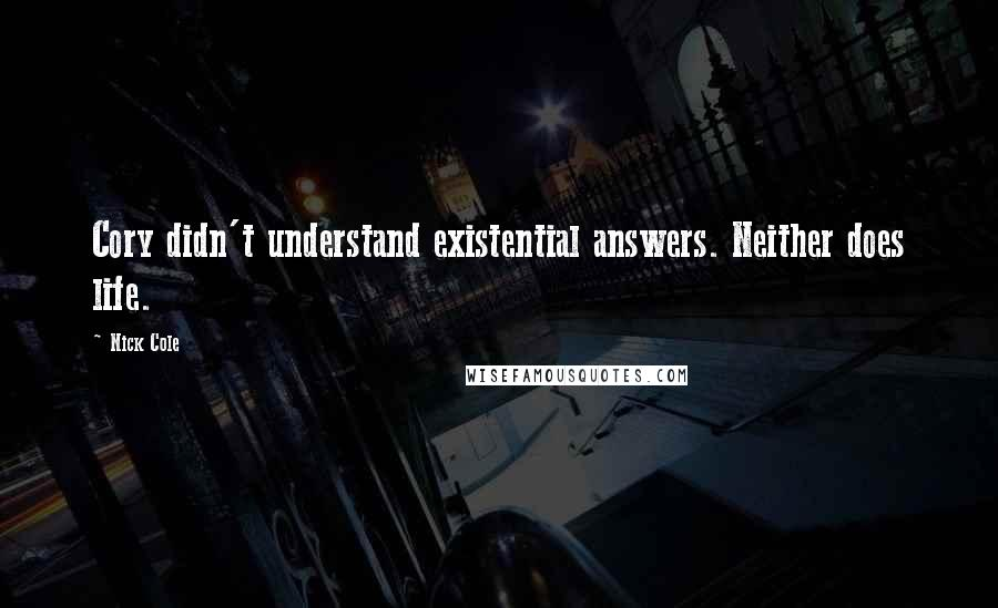 Nick Cole quotes: Cory didn't understand existential answers. Neither does life.