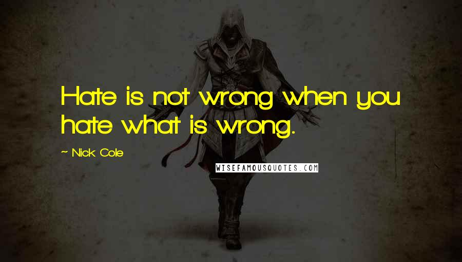 Nick Cole quotes: Hate is not wrong when you hate what is wrong.