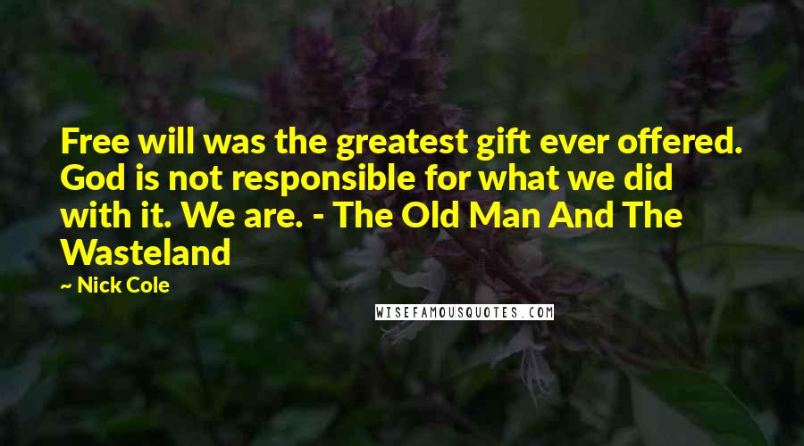 Nick Cole quotes: Free will was the greatest gift ever offered. God is not responsible for what we did with it. We are. - The Old Man And The Wasteland