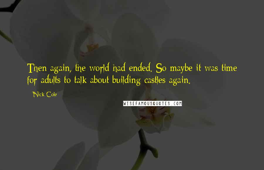 Nick Cole quotes: Then again, the world had ended. So maybe it was time for adults to talk about building castles again.