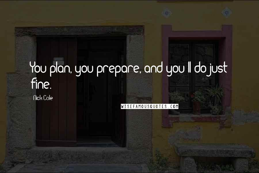 Nick Cole quotes: You plan, you prepare, and you'll do just fine.