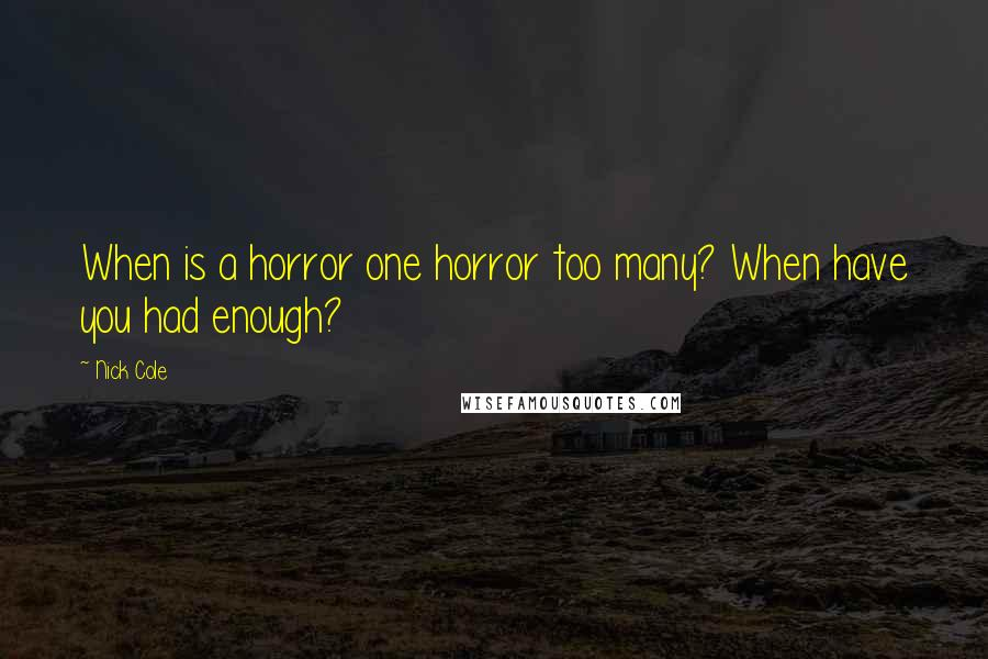 Nick Cole quotes: When is a horror one horror too many? When have you had enough?
