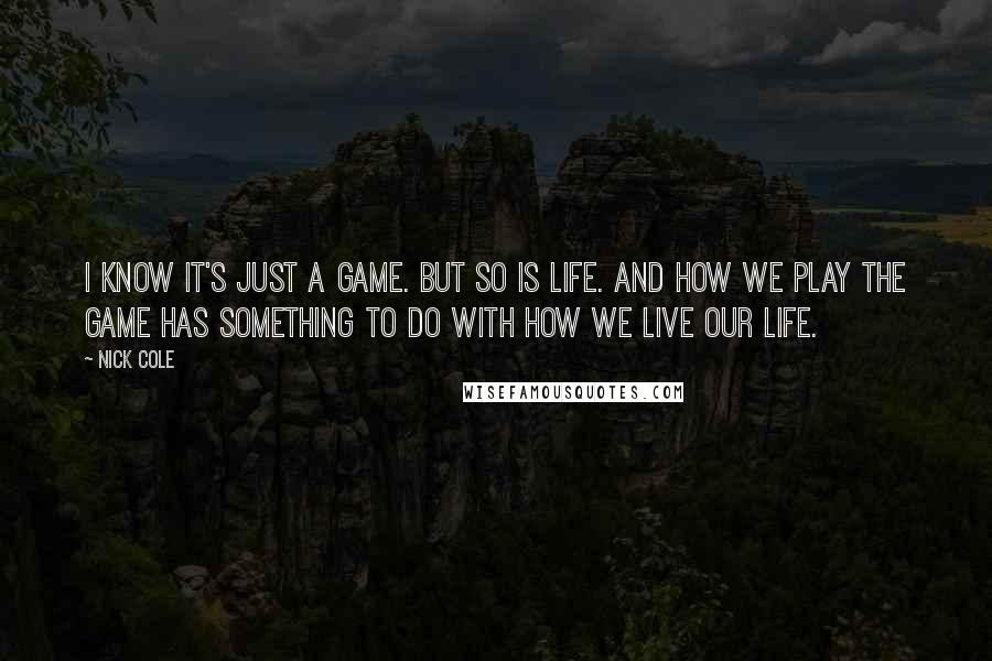 Nick Cole quotes: I know it's just a game. But so is life. And how we play the game has something to do with how we live our life.