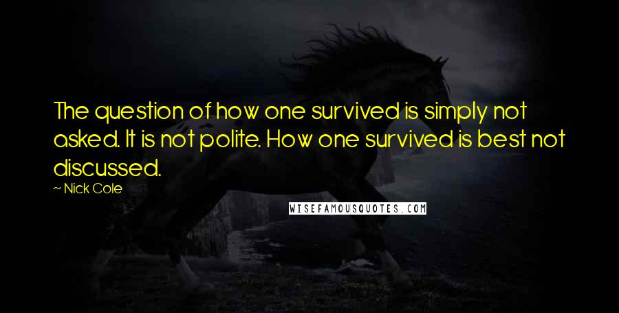 Nick Cole quotes: The question of how one survived is simply not asked. It is not polite. How one survived is best not discussed.