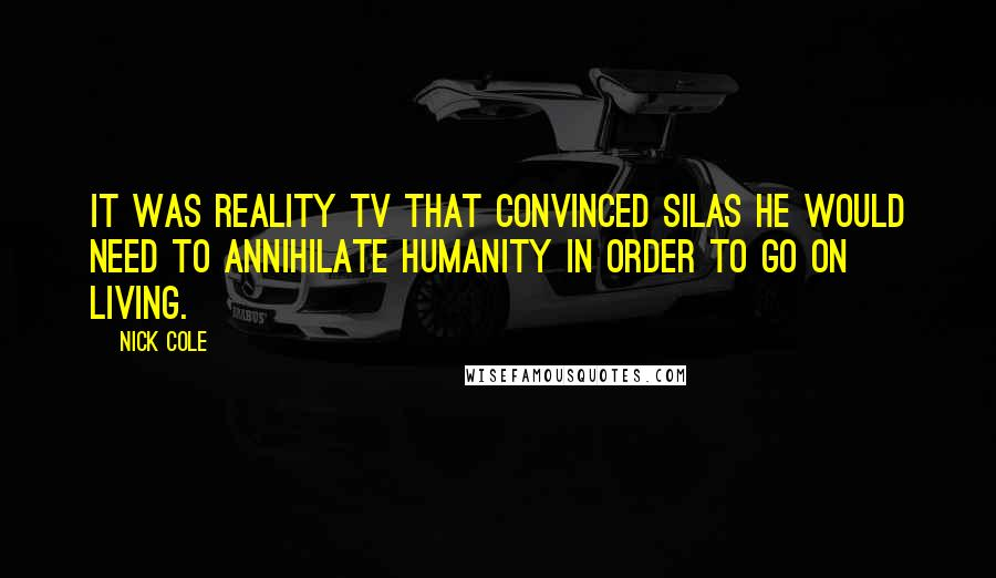 Nick Cole quotes: It was reality TV that convinced SILAS he would need to annihilate humanity in order to go on living.