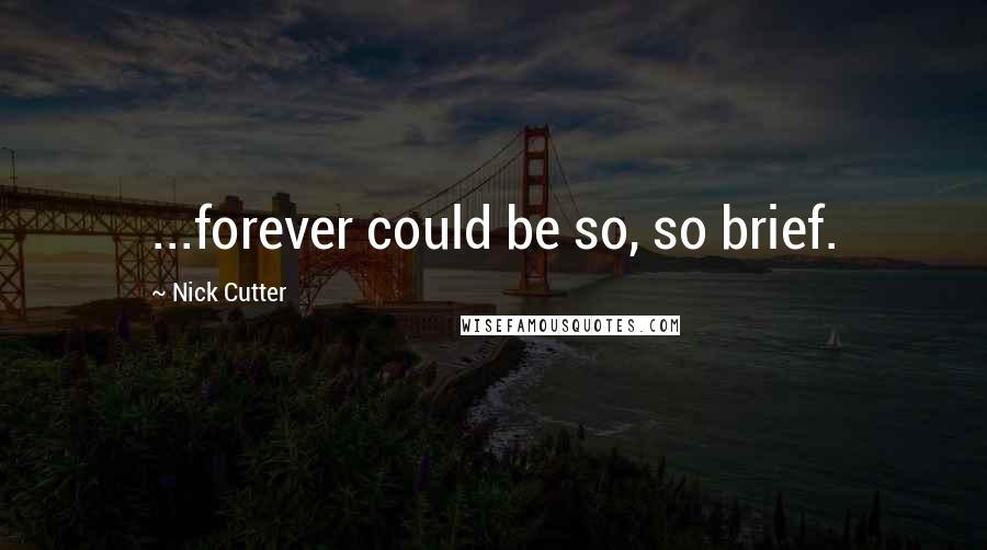 Nick Cutter quotes: ...forever could be so, so brief.