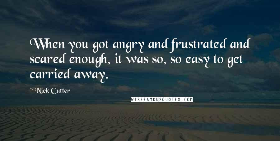 Nick Cutter quotes: When you got angry and frustrated and scared enough, it was so, so easy to get carried away.