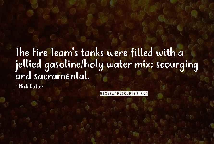 Nick Cutter quotes: The Fire Team's tanks were filled with a jellied gasoline/holy water mix: scourging and sacramental.