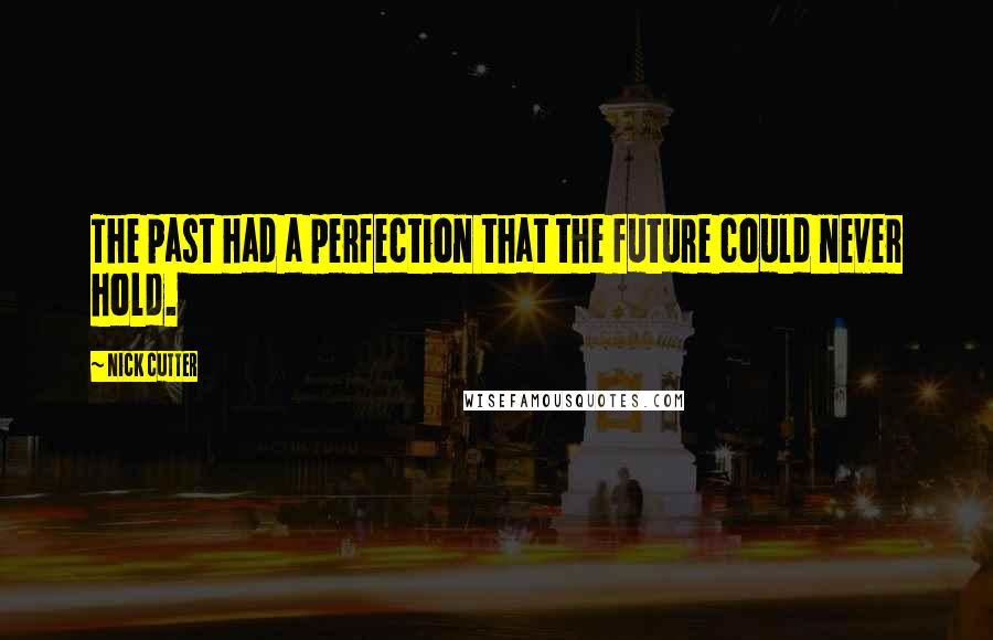Nick Cutter quotes: The past had a perfection that the future could never hold.