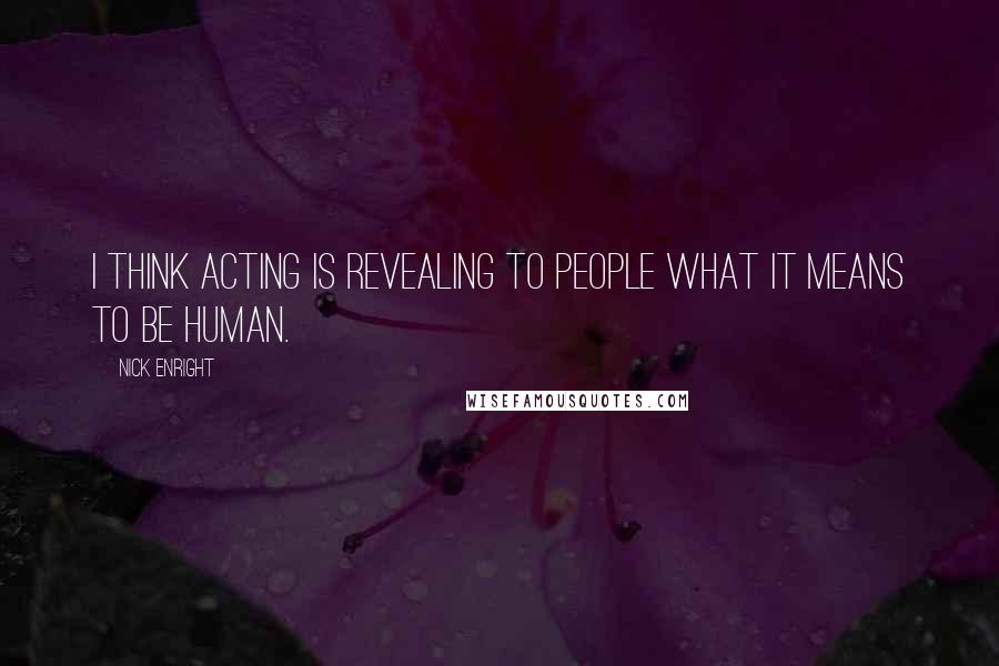 Nick Enright quotes: I think acting is revealing to people what it means to be human.