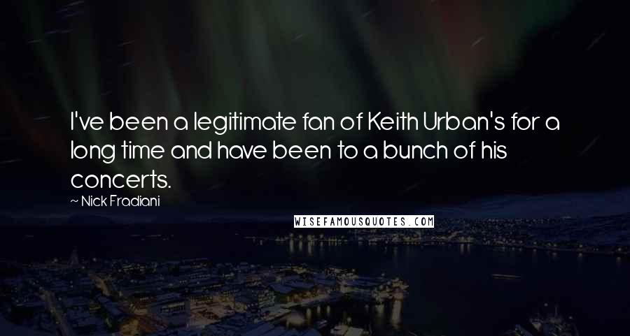 Nick Fradiani quotes: I've been a legitimate fan of Keith Urban's for a long time and have been to a bunch of his concerts.