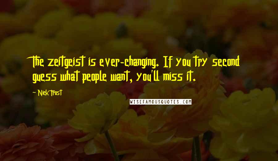 Nick Frost quotes: The zeitgeist is ever-changing. If you try second guess what people want, you'll miss it.