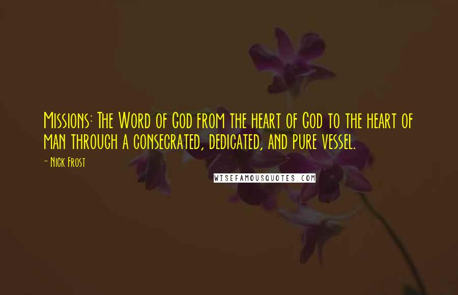 Nick Frost quotes: Missions: The Word of God from the heart of God to the heart of man through a consecrated, dedicated, and pure vessel.