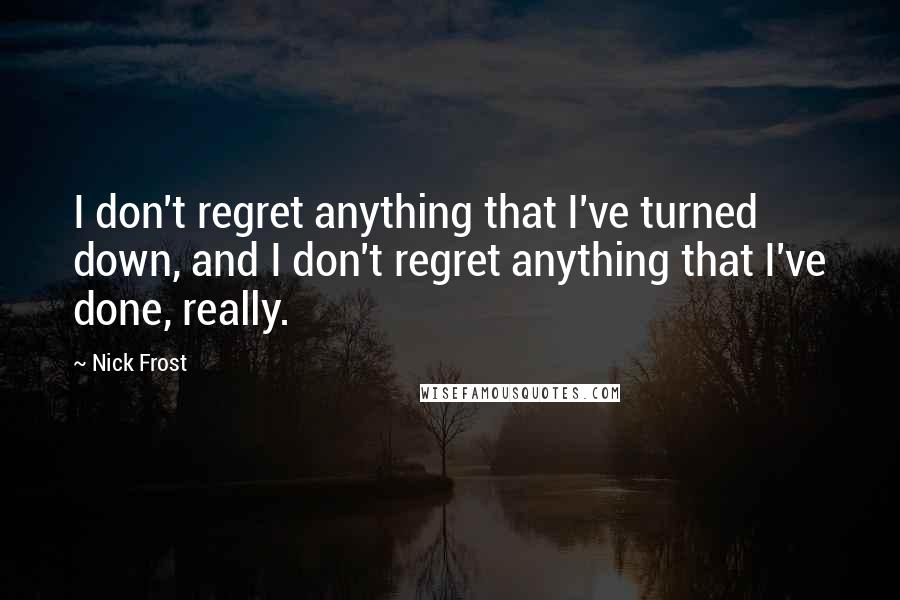 Nick Frost quotes: I don't regret anything that I've turned down, and I don't regret anything that I've done, really.