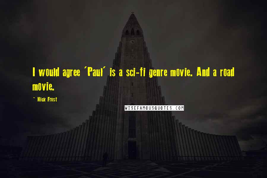 Nick Frost quotes: I would agree 'Paul' is a sci-fi genre movie. And a road movie.