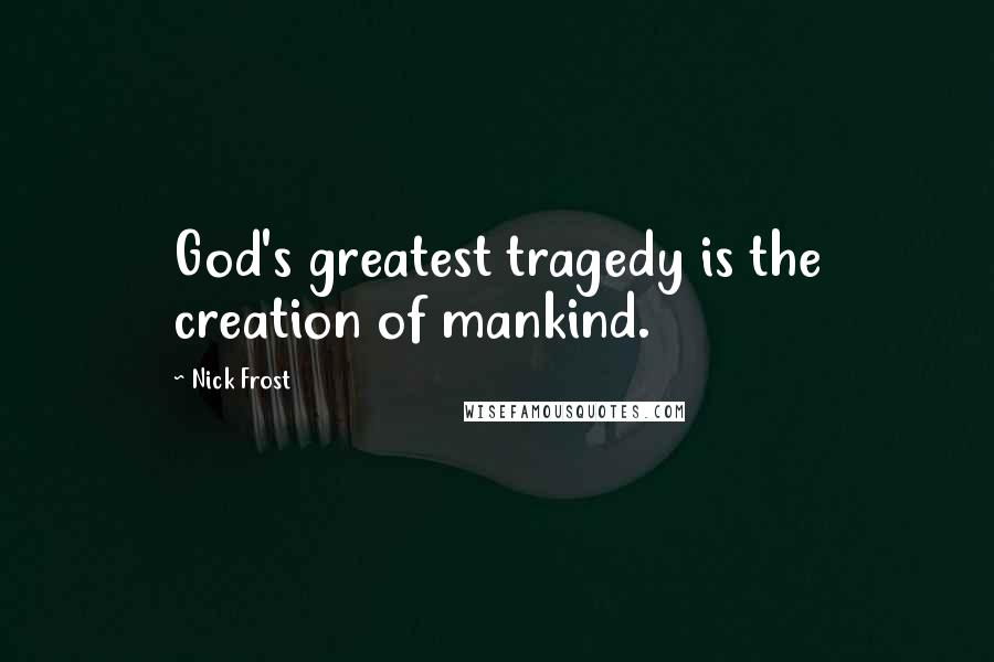 Nick Frost quotes: God's greatest tragedy is the creation of mankind.