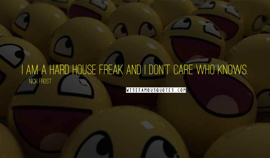 Nick Frost quotes: I am a hard house freak and I don't care who knows.