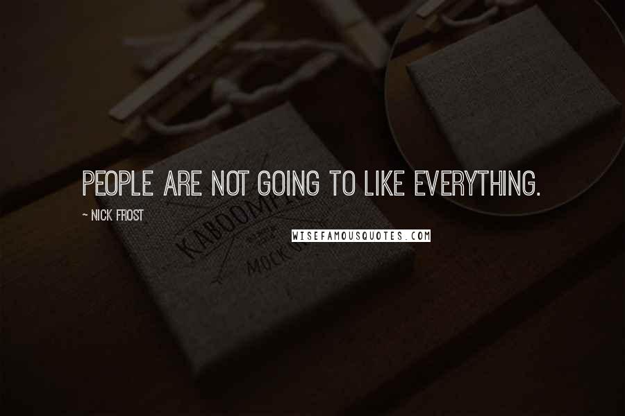 Nick Frost quotes: People are not going to like everything.