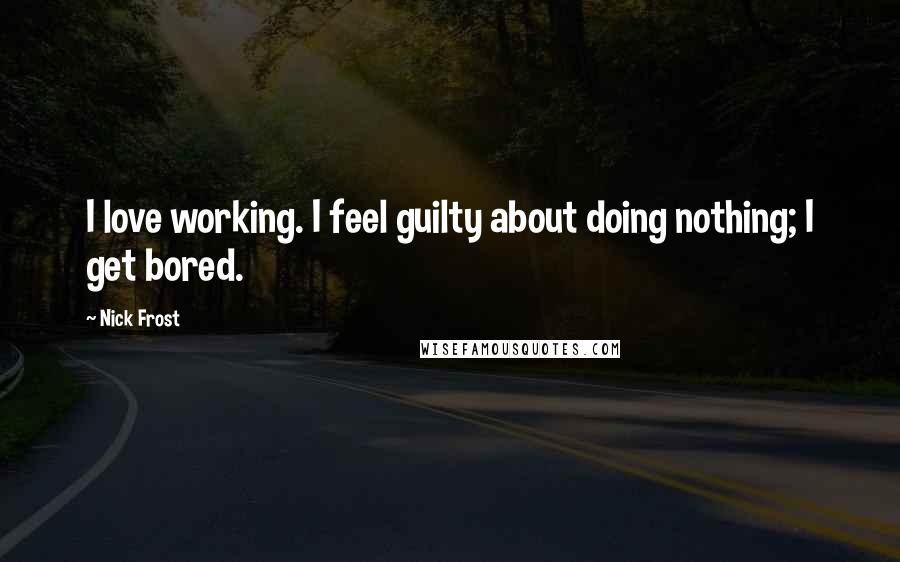 Nick Frost quotes: I love working. I feel guilty about doing nothing; I get bored.