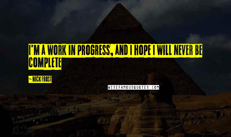 Nick Frost quotes: I'm a work in progress, and I hope I will never be complete