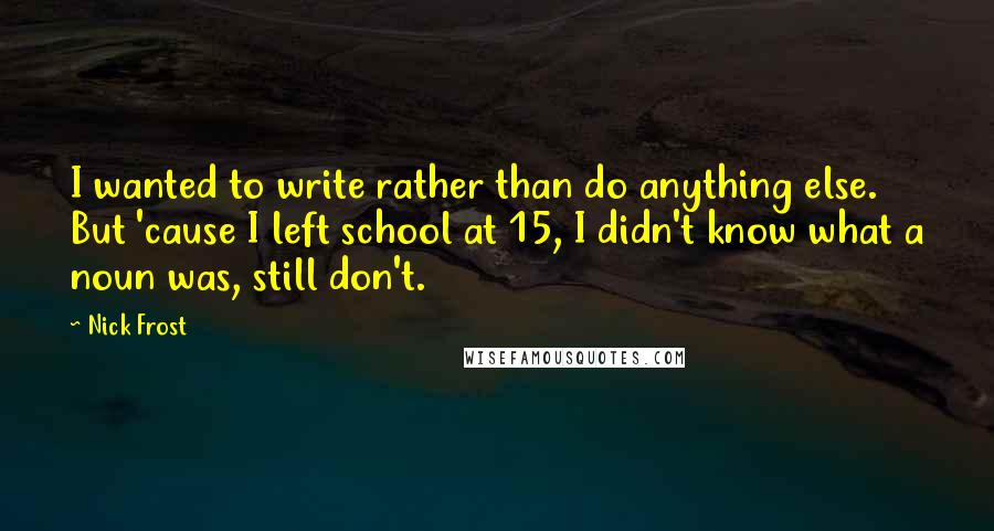 Nick Frost quotes: I wanted to write rather than do anything else. But 'cause I left school at 15, I didn't know what a noun was, still don't.