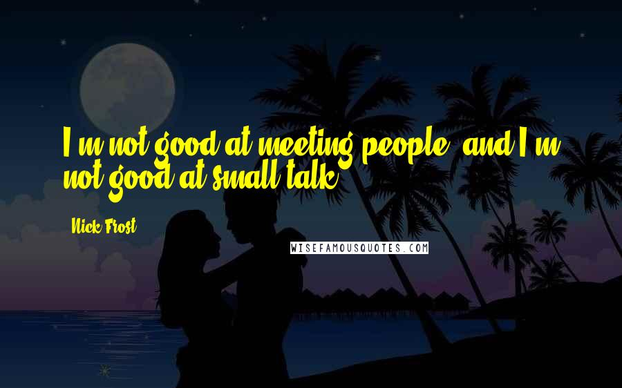 Nick Frost quotes: I'm not good at meeting people, and I'm not good at small talk.