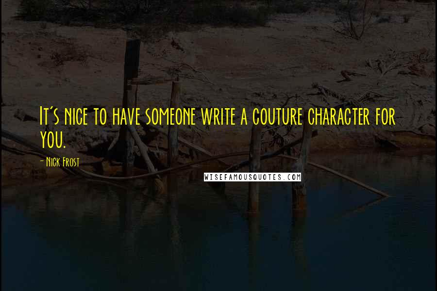 Nick Frost quotes: It's nice to have someone write a couture character for you.