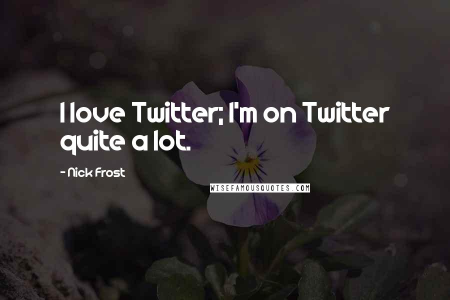 Nick Frost quotes: I love Twitter; I'm on Twitter quite a lot.