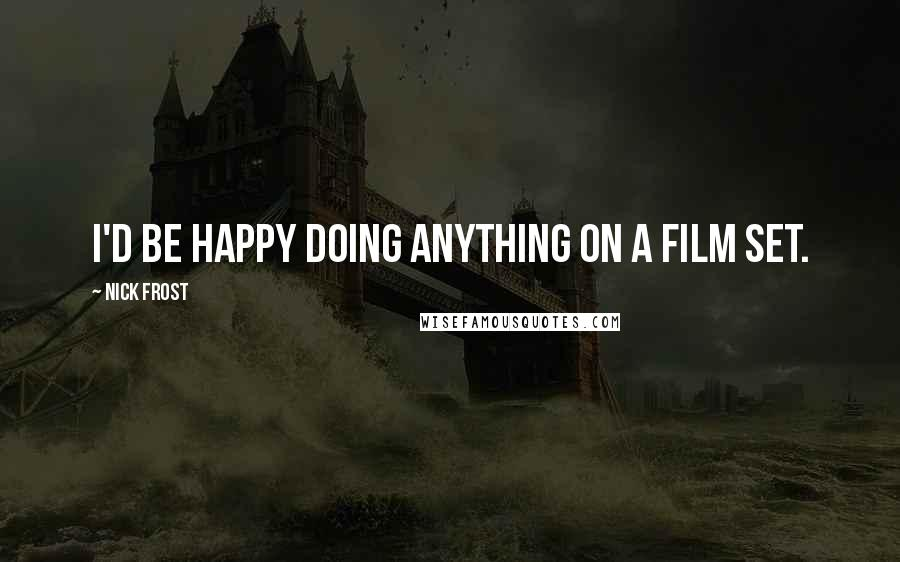 Nick Frost quotes: I'd be happy doing anything on a film set.