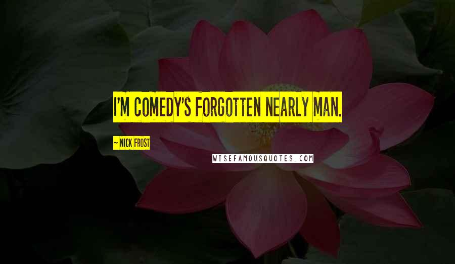 Nick Frost quotes: I'm comedy's forgotten nearly man.