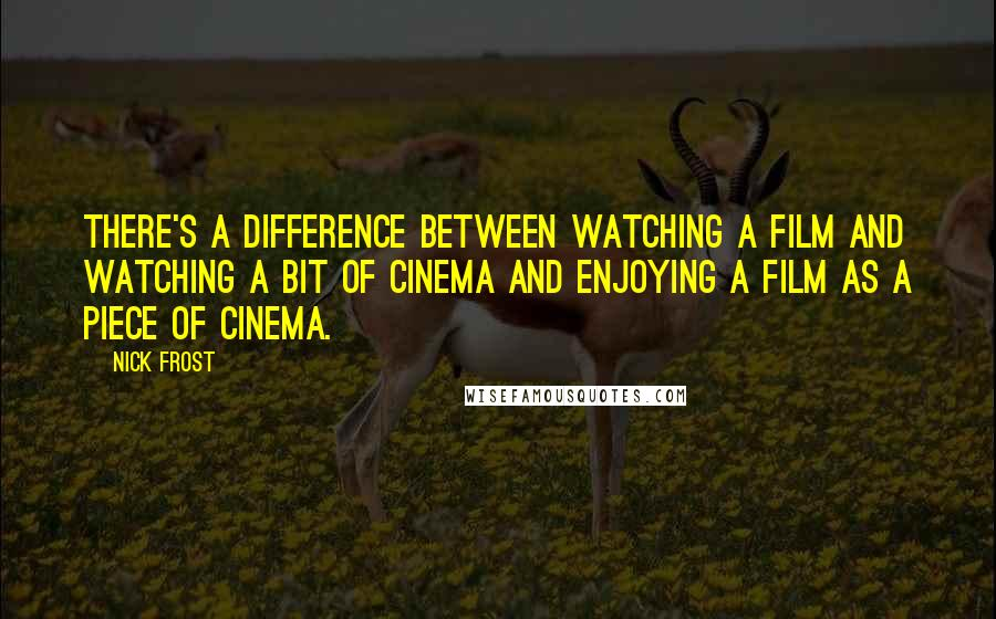 Nick Frost quotes: There's a difference between watching a film and watching a bit of cinema and enjoying a film as a piece of cinema.