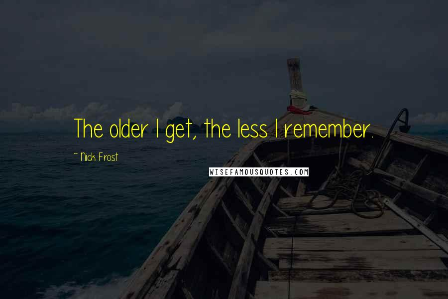Nick Frost quotes: The older I get, the less I remember.