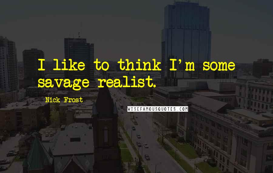 Nick Frost quotes: I like to think I'm some savage realist.