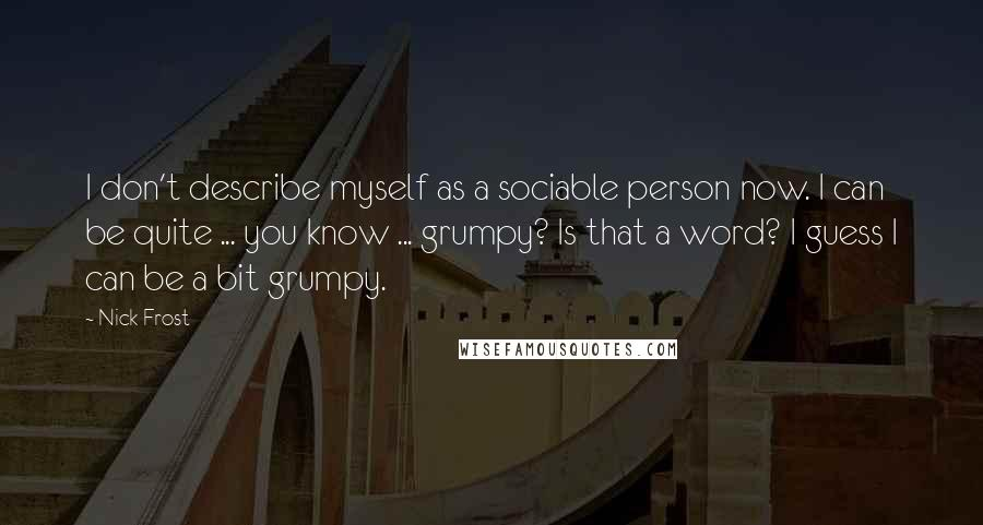 Nick Frost quotes: I don't describe myself as a sociable person now. I can be quite ... you know ... grumpy? Is that a word? I guess I can be a bit grumpy.