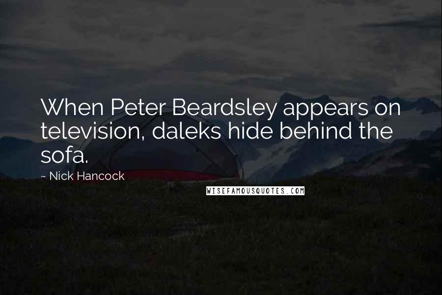 Nick Hancock quotes: When Peter Beardsley appears on television, daleks hide behind the sofa.