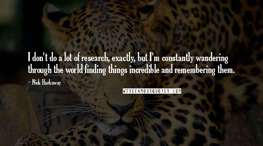 Nick Harkaway quotes: I don't do a lot of research, exactly, but I'm constantly wandering through the world finding things incredible and remembering them.