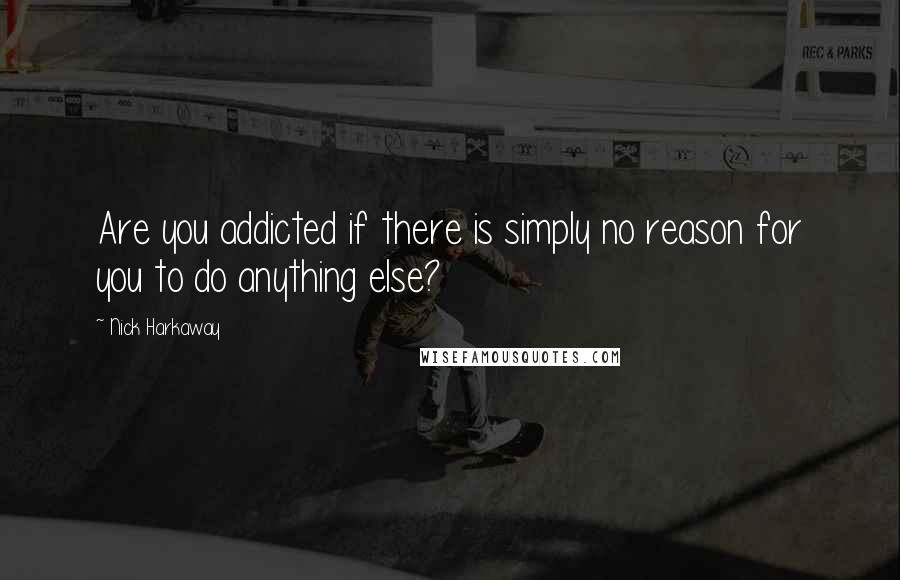 Nick Harkaway quotes: Are you addicted if there is simply no reason for you to do anything else?