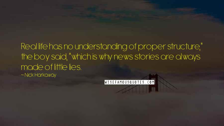 """Nick Harkaway quotes: Real life has no understanding of proper structure,"""" the boy said, """"which is why news stories are always made of little lies."""