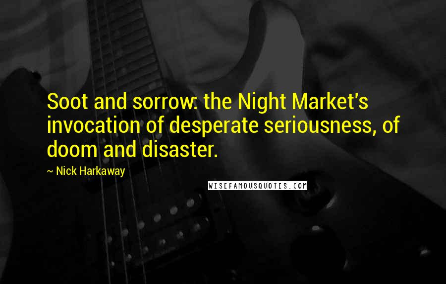 Nick Harkaway quotes: Soot and sorrow: the Night Market's invocation of desperate seriousness, of doom and disaster.