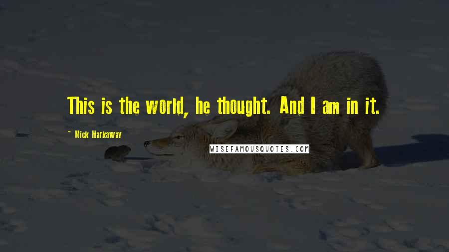 Nick Harkaway quotes: This is the world, he thought. And I am in it.