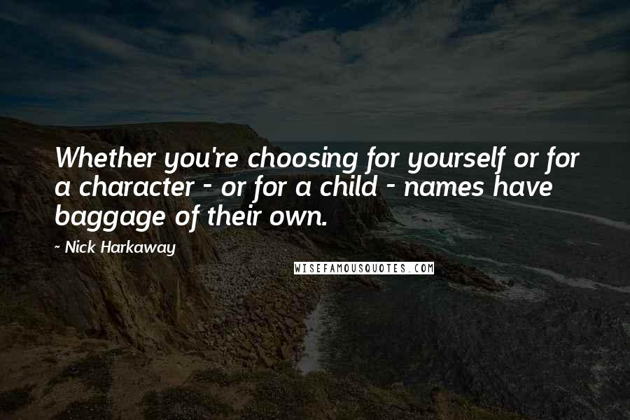 Nick Harkaway quotes: Whether you're choosing for yourself or for a character - or for a child - names have baggage of their own.